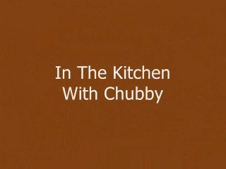 In The Kitchen With Chubby