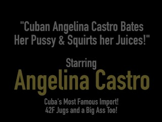Cuban Angelina Castro Bates Her Pussy & Squirts her Juices!