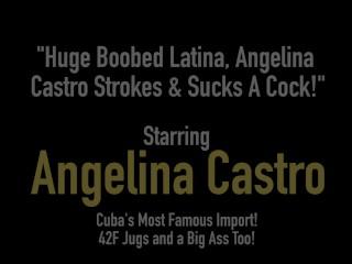 Huge Boobed Latina, Angelina Castro Strokes & Sucks A Cock!