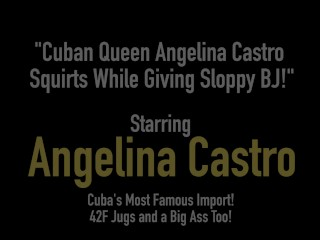 Cuban Queen Angelina Castro Squirts While Giving Sloppy BJ!