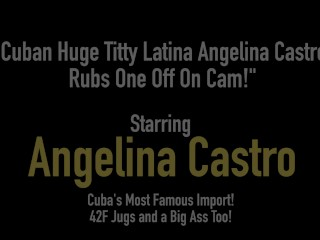 Cuban Huge Titty Latina Angelina Castro Rubs One Off On Cam!