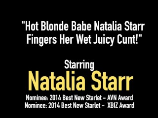 Hot Blonde Babe Natalia Starr Fingers Her Wet Juicy Cunt!